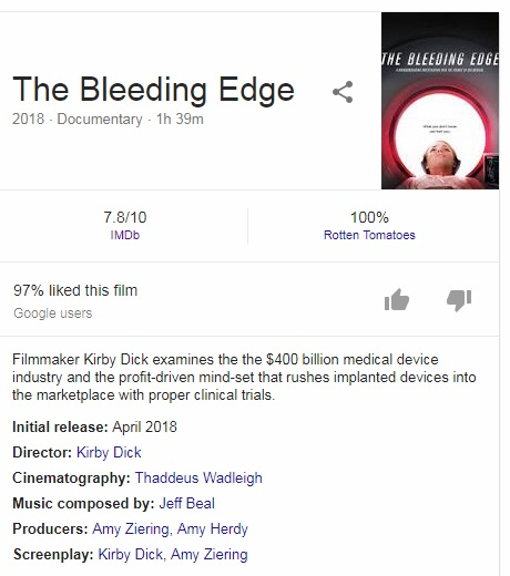 The Bleeding Edge 2018 ‧ Documentary ‧ 1h 39m Image result for The Bleeding Edge 2018 7.8/10 IMDb 100% Rotten Tomatoes 97% liked this film Google users Filmmaker Kirby Dick examines the the $400 billion medical device industry and the profit-driven mind-set that rushes implanted devices into the marketplace with proper clinical trials. Initial release: April 2018 Director: Kirby Dick Cinematography: Thaddeus Wadleigh Music composed by: Jeff Beal Producers: Amy Ziering, Amy Herdy Screenplay: Kirby Dick, Amy Ziering